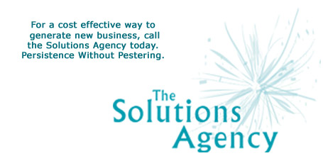 The Solutions Agency: For a cost effective way to generate new business, call the Solutions Agency today. Persistence Without Pestering.